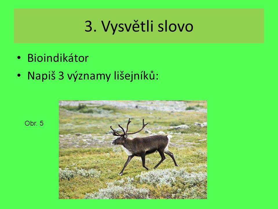 3. Vysvětli slovo Bioindikátor Napiš 3 významy lišejníků: Obr. 5