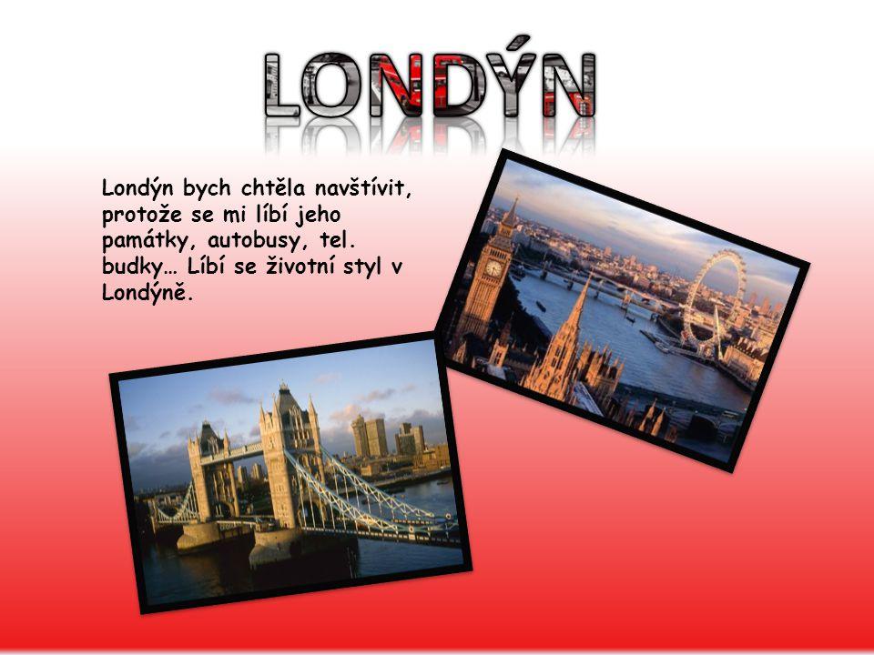 LONDÝN Londýn bych chtěla navštívit, protože se mi líbí jeho památky, autobusy, tel.