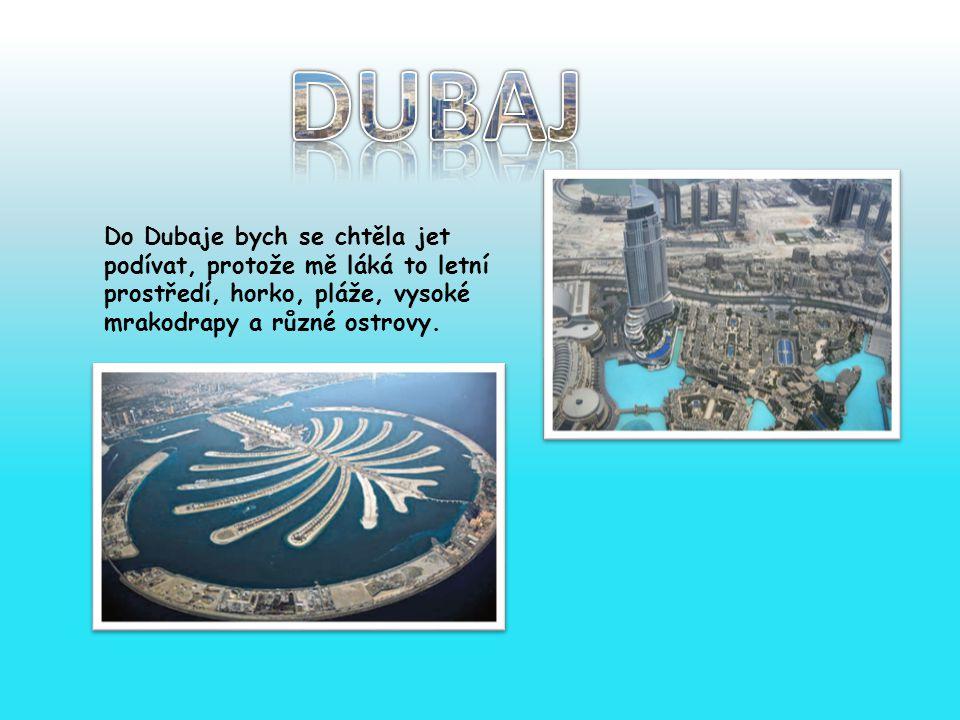 DUBAJ Do Dubaje bych se chtěla jet podívat, protože mě láká to letní prostředí, horko, pláže, vysoké mrakodrapy a různé ostrovy.