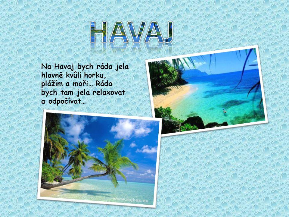 HAVAJ Na Havaj bych ráda jela hlavně kvůli horku, plážím a moři… Ráda bych tam jela relaxovat a odpočívat…