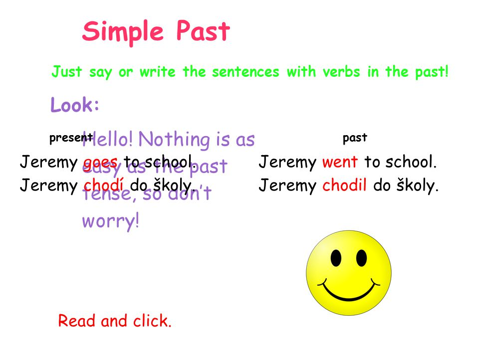 Simple Past Just say or write the sentences with verbs in the past! Look: Hello! Nothing is as easy as the past tense, so don't worry!
