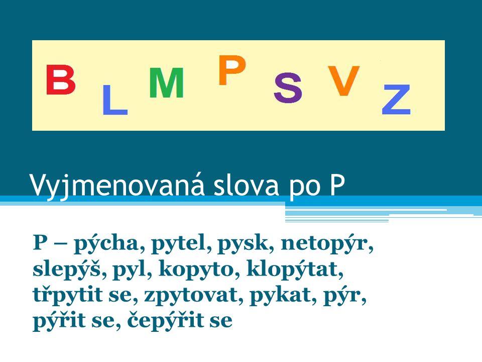 Vyjmenovaná slova po P P – pýcha, pytel, pysk, netopýr, slepýš, pyl, kopyto, klopýtat, třpytit se, zpytovat, pykat, pýr, pýřit se, čepýřit se.