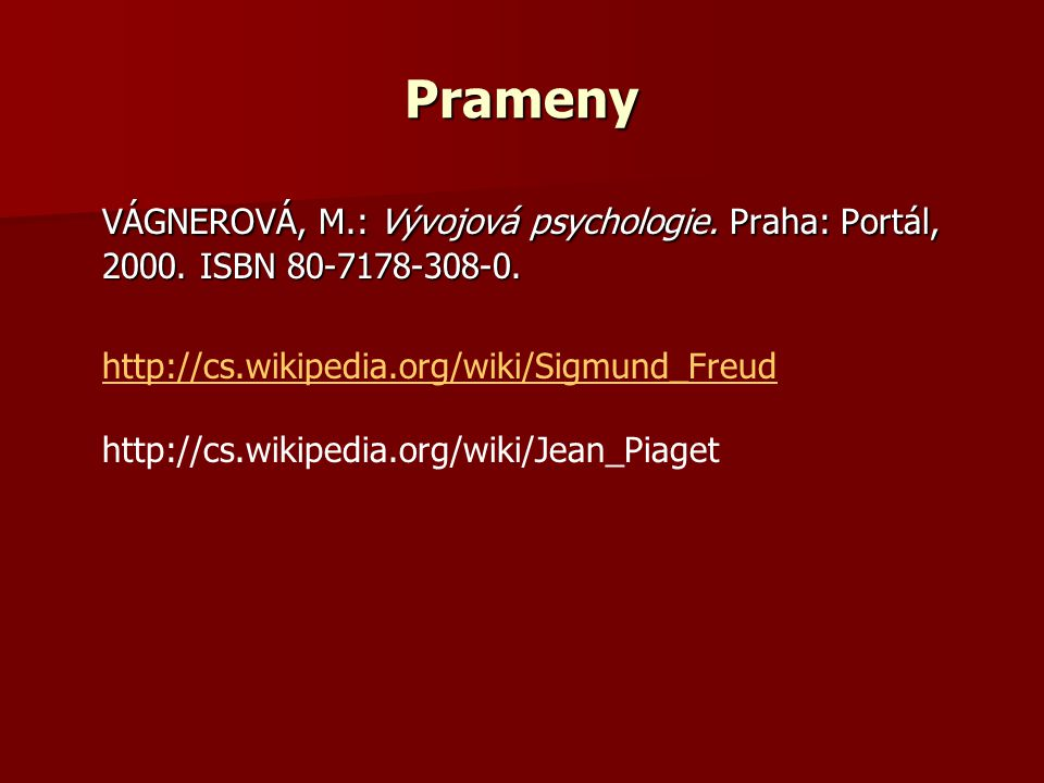 Prameny VÁGNEROVÁ, M.: Vývojová psychologie. Praha: Portál, 2000. ISBN 80-7178-308-0. http://cs.wikipedia.org/wiki/Sigmund_Freud.