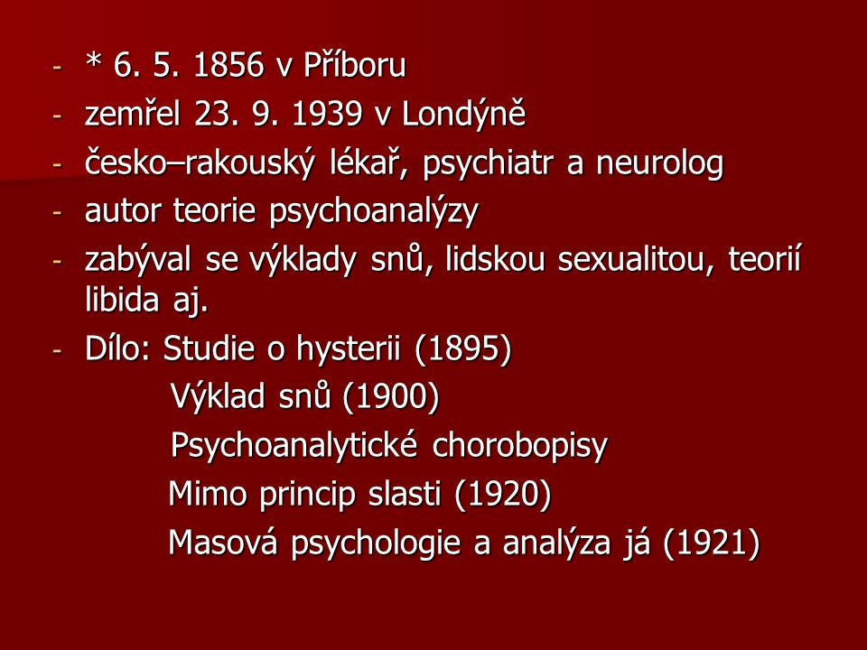 * 6. 5. 1856 v Příboru zemřel 23. 9. 1939 v Londýně. česko–rakouský lékař, psychiatr a neurolog. autor teorie psychoanalýzy.