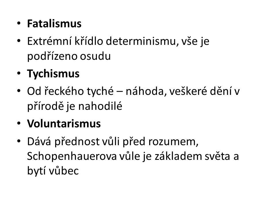 Fatalismus Extrémní křídlo determinismu, vše je podřízeno osudu. Tychismus. Od řeckého tyché – náhoda, veškeré dění v přírodě je nahodilé.