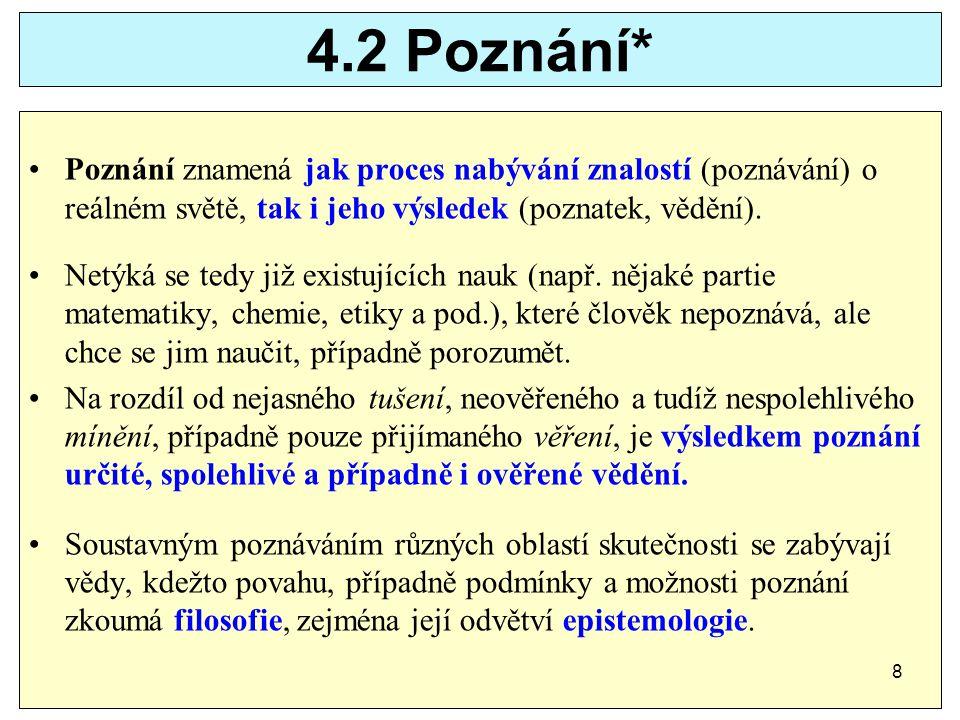 4.2 Poznání* Poznání znamená jak proces nabývání znalostí (poznávání) o reálném světě, tak i jeho výsledek (poznatek, vědění).