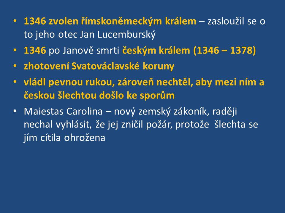 1346 zvolen římskoněmeckým králem – zasloužil se o to jeho otec Jan Lucemburský