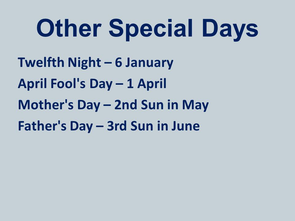 Other Special Days Twelfth Night – 6 January April Fool s Day – 1 April Mother s Day – 2nd Sun in May Father s Day – 3rd Sun in June