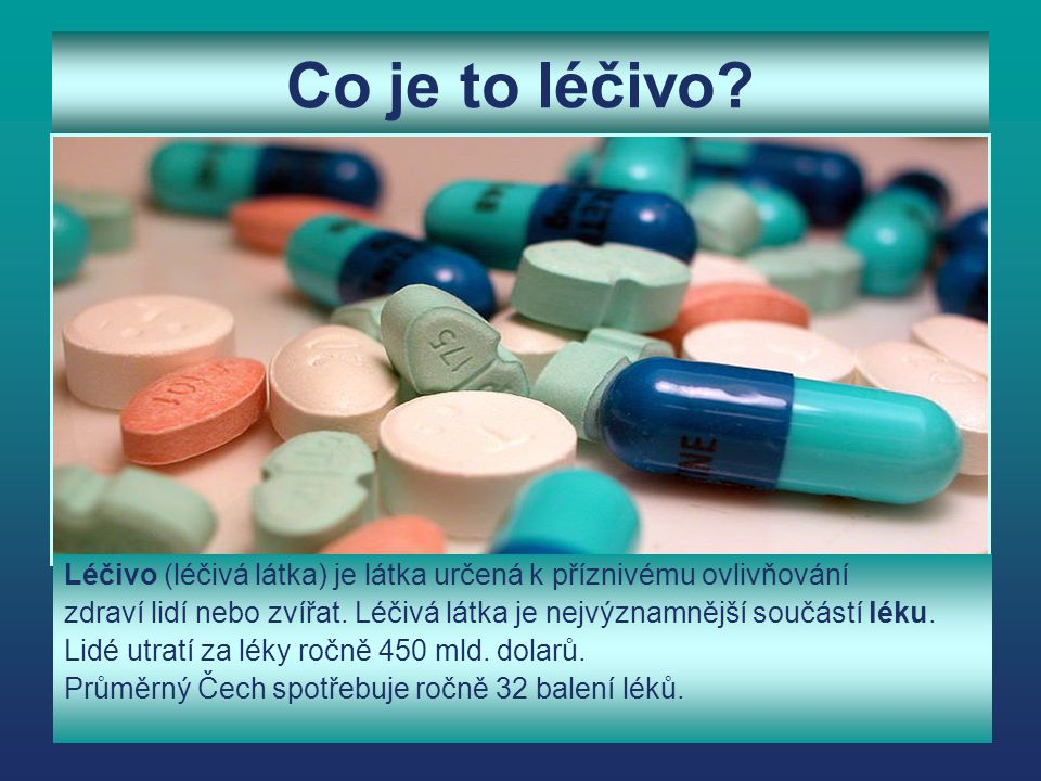 Co je to léčivo Léčivo (léčivá látka) je látka určená k příznivému ovlivňování.