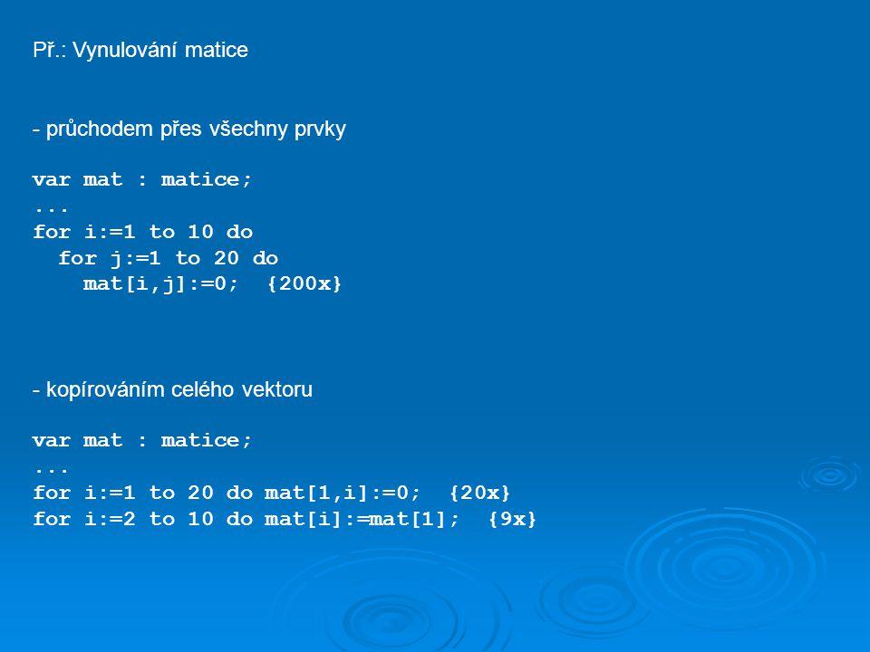 Př.: Vynulování matice - průchodem přes všechny prvky. var mat : matice; ... for i:=1 to 10 do. for j:=1 to 20 do.