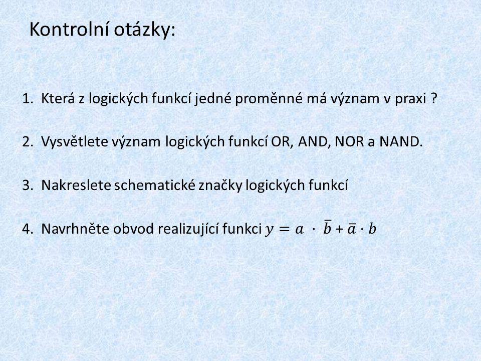 Kontrolní otázky: Která z logických funkcí jedné proměnné má význam v praxi Vysvětlete význam logických funkcí OR, AND, NOR a NAND.