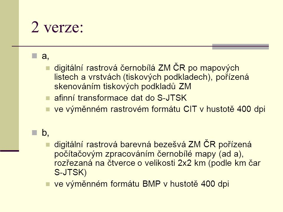 2 verze: a, digitální rastrová černobílá ZM ČR po mapových listech a vrstvách (tiskových podkladech), pořízená skenováním tiskových podkladů ZM.
