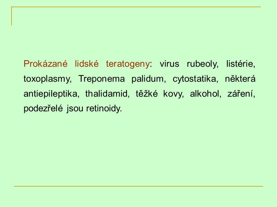 Prokázané lidské teratogeny: virus rubeoly, listérie, toxoplasmy, Treponema palidum, cytostatika, některá antiepileptika, thalidamid, těžké kovy, alkohol, záření, podezřelé jsou retinoidy.