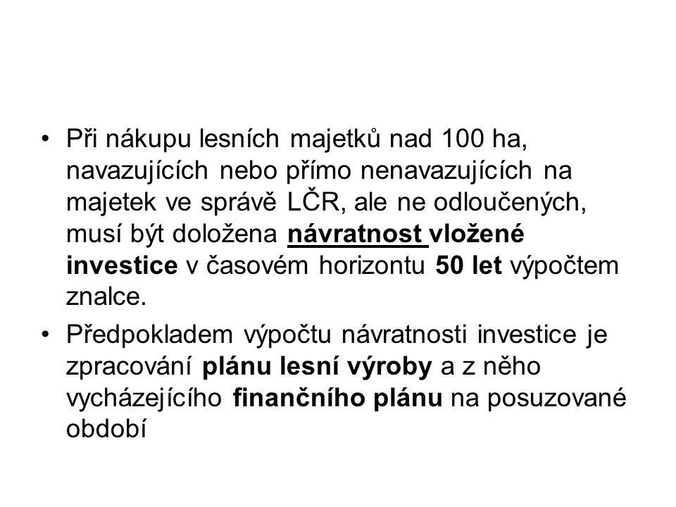 Při nákupu lesních majetků nad 100 ha, navazujících nebo přímo nenavazujících na majetek ve správě LČR, ale ne odloučených, musí být doložena návratnost vložené investice v časovém horizontu 50 let výpočtem znalce.