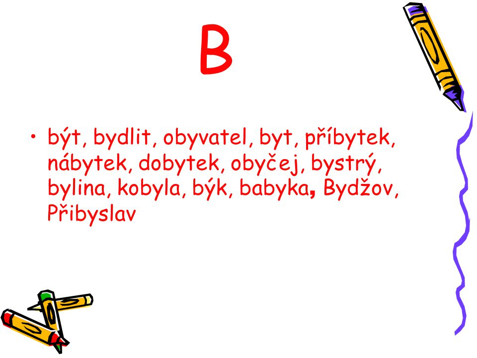 B být, bydlit, obyvatel, byt, příbytek, nábytek, dobytek, obyčej, bystrý, bylina, kobyla, býk, babyka, Bydžov, Přibyslav.