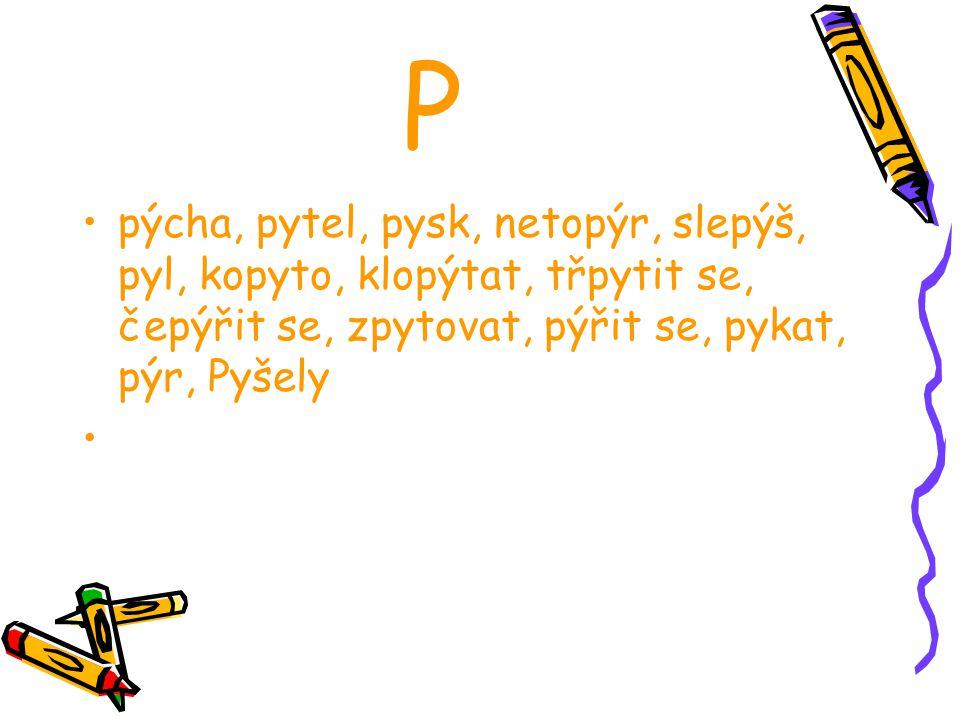 P pýcha, pytel, pysk, netopýr, slepýš, pyl, kopyto, klopýtat, třpytit se, čepýřit se, zpytovat, pýřit se, pykat, pýr, Pyšely.