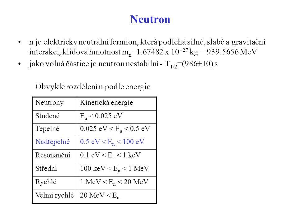 Neutron n je elektricky neutrální fermion, která podléhá silné, slabé a gravitační interakci, klidová hmotnost mn=1.67482 x 10-27 kg = 939.5656 MeV.