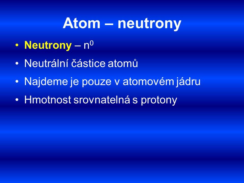 Atom – neutrony Neutrony – n0 Neutrální částice atomů