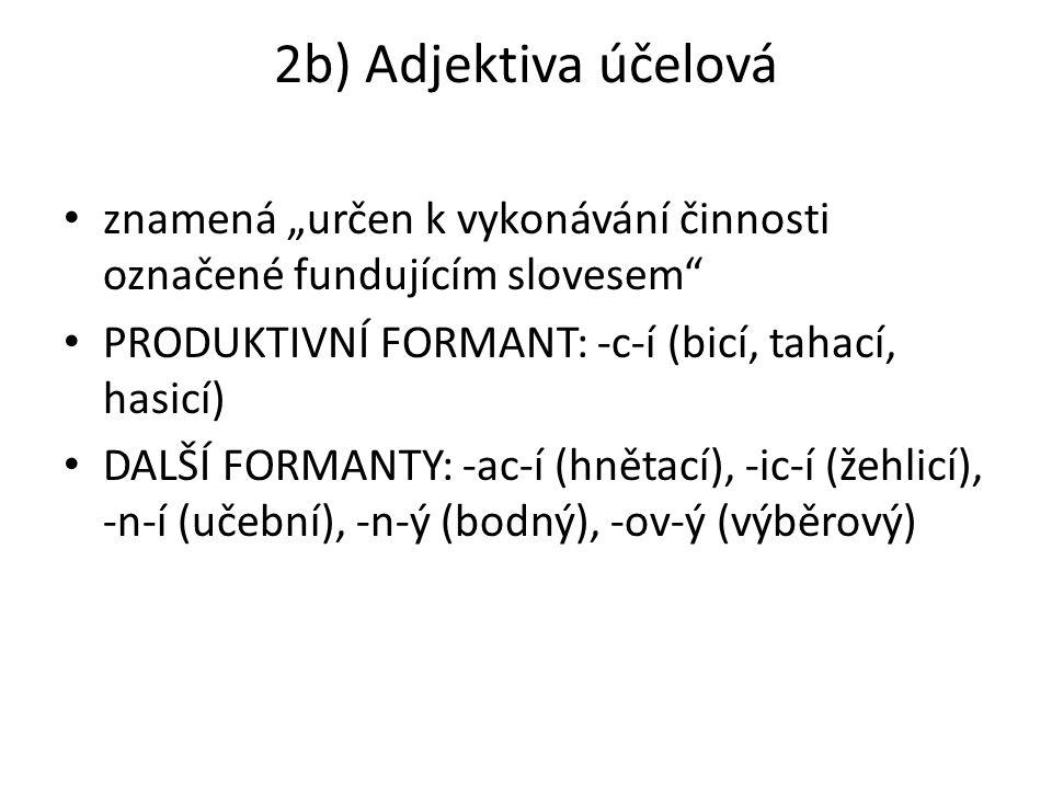 """2b) Adjektiva účelová znamená """"určen k vykonávání činnosti označené fundujícím slovesem PRODUKTIVNÍ FORMANT: -c-í (bicí, tahací, hasicí)"""