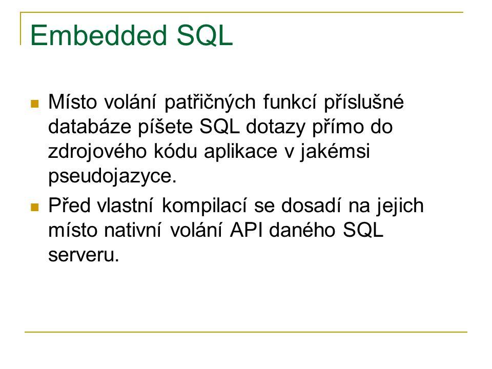Embedded SQL Místo volání patřičných funkcí příslušné databáze píšete SQL dotazy přímo do zdrojového kódu aplikace v jakémsi pseudojazyce.