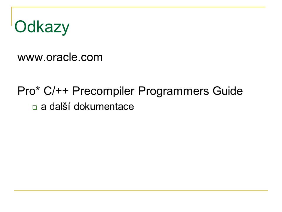 Odkazy www.oracle.com Pro* C/++ Precompiler Programmers Guide