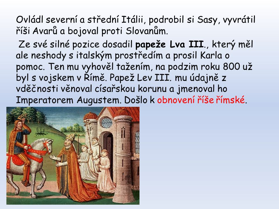 Ovládl severní a střední Itálii, podrobil si Sasy, vyvrátil říši Avarů a bojoval proti Slovanům.
