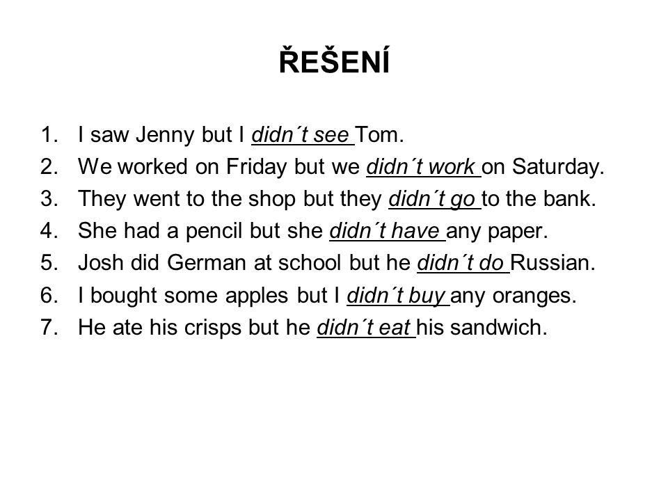 ŘEŠENÍ I saw Jenny but I didn´t see Tom.