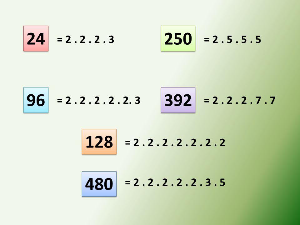 24 250. = 2 . 2 . 2 . 3. = 2 . 5 . 5 . 5. 96. 392. = 2 . 2 . 2 . 2 . 2. 3. = 2 . 2 . 2 . 7 . 7.