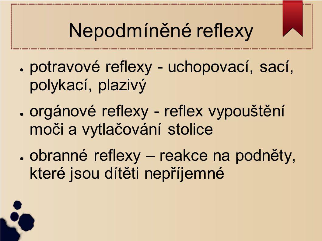 Nepodmíněné reflexy potravové reflexy - uchopovací, sací, polykací, plazivý. orgánové reflexy - reflex vypouštění moči a vytlačování stolice.