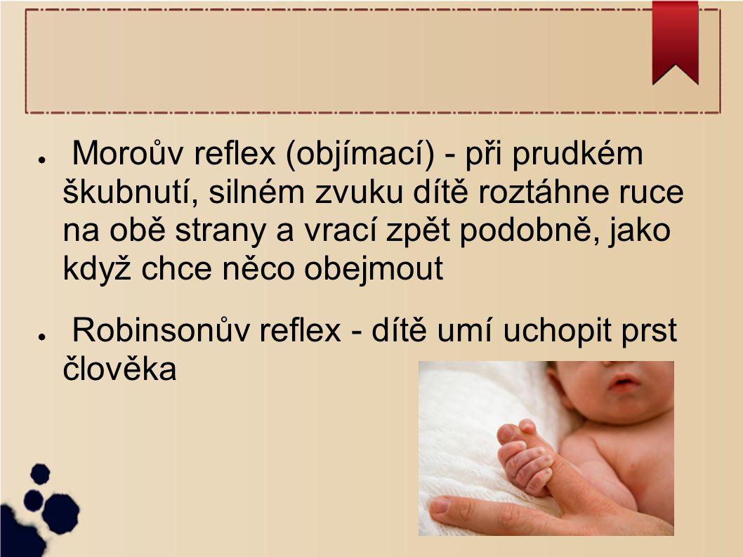 Moroův reflex (objímací) - při prudkém škubnutí, silném zvuku dítě roztáhne ruce na obě strany a vrací zpět podobně, jako když chce něco obejmout