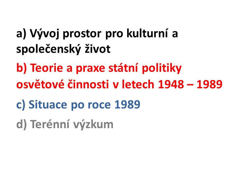 a) Vývoj prostor pro kulturní a společenský život b) Teorie a praxe státní politiky osvětové činnosti v letech 1948 – 1989 c) Situace po roce 1989 d) Terénní výzkum