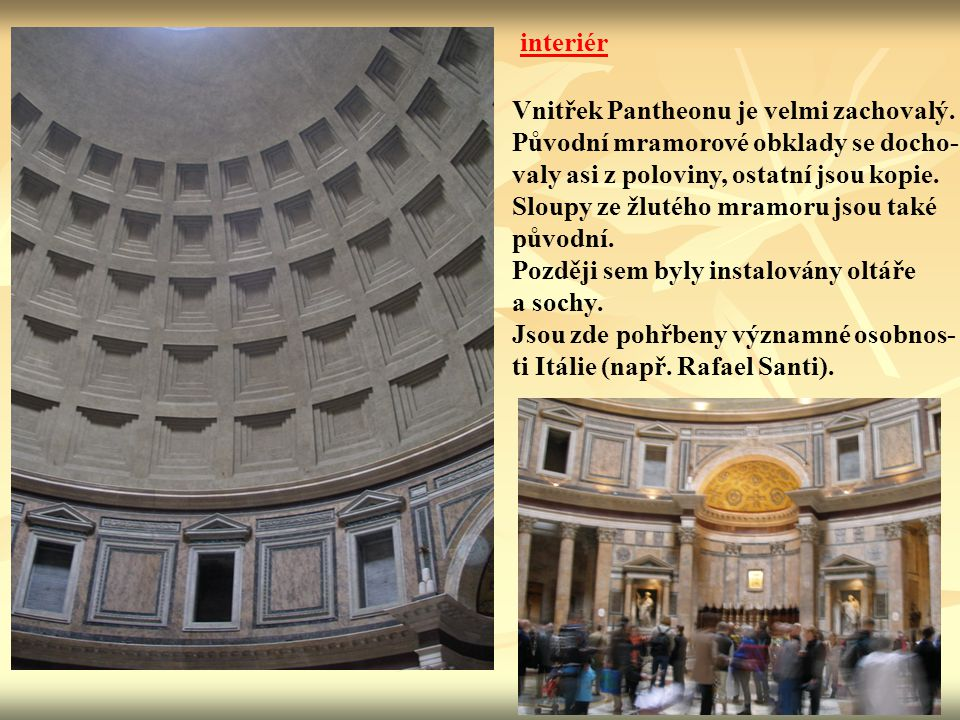 interiér Vnitřek Pantheonu je velmi zachovalý. Původní mramorové obklady se docho- valy asi z poloviny, ostatní jsou kopie.