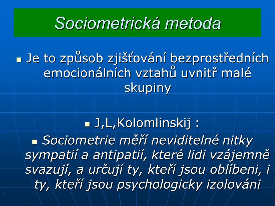 Sociometrická metoda Je to způsob zjišťování bezprostředních emocionálních vztahů uvnitř malé skupiny.