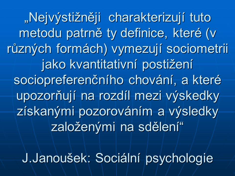 """""""Nejvýstižněji charakterizují tuto metodu patrně ty definice, které (v různých formách) vymezují sociometrii jako kvantitativní postižení sociopreferenčního chování, a které upozorňují na rozdíl mezi výskedky získanými pozorováním a výsledky založenými na sdělení J.Janoušek: Sociální psychologie"""