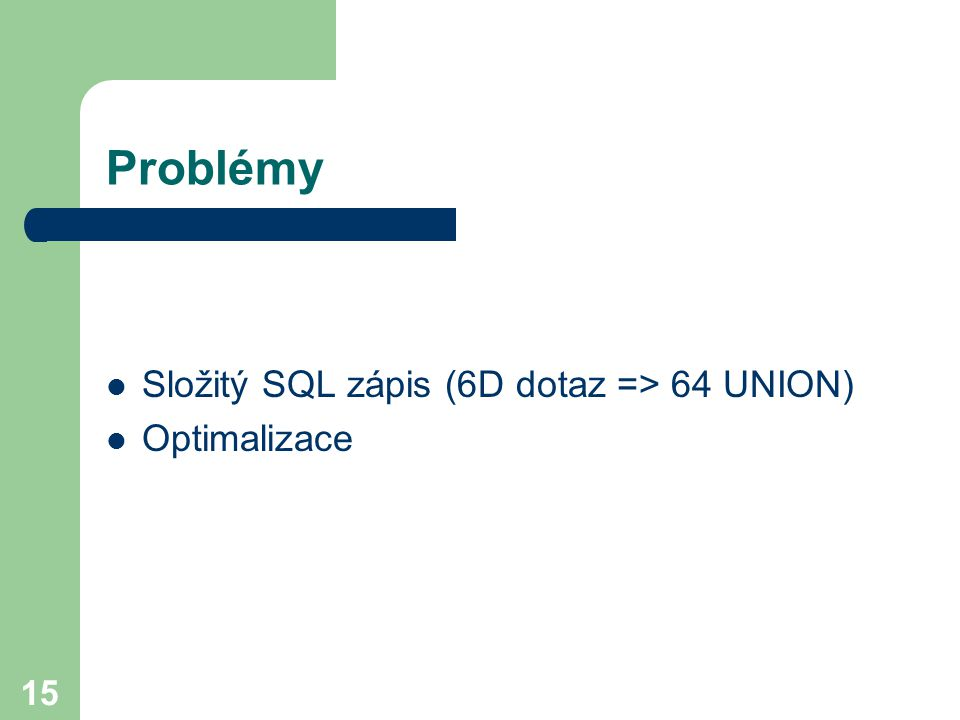 Problémy Složitý SQL zápis (6D dotaz => 64 UNION) Optimalizace