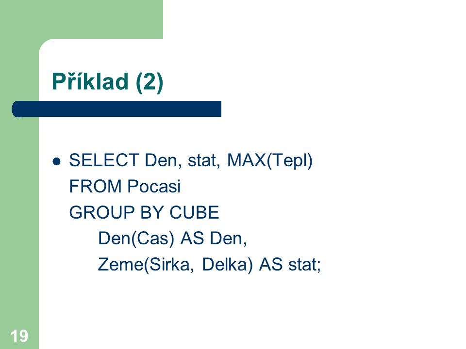 Příklad (2) SELECT Den, stat, MAX(Tepl) FROM Pocasi GROUP BY CUBE