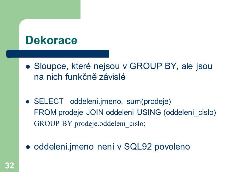 Dekorace Sloupce, které nejsou v GROUP BY, ale jsou na nich funkčně závislé. SELECT oddeleni.jmeno, sum(prodeje)