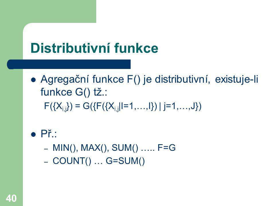 Distributivní funkce Agregační funkce F() je distributivní, existuje-li funkce G() tž.: F({Xi,j}) = G({F({Xi,j|I=1,…,I}) | j=1,…,J})
