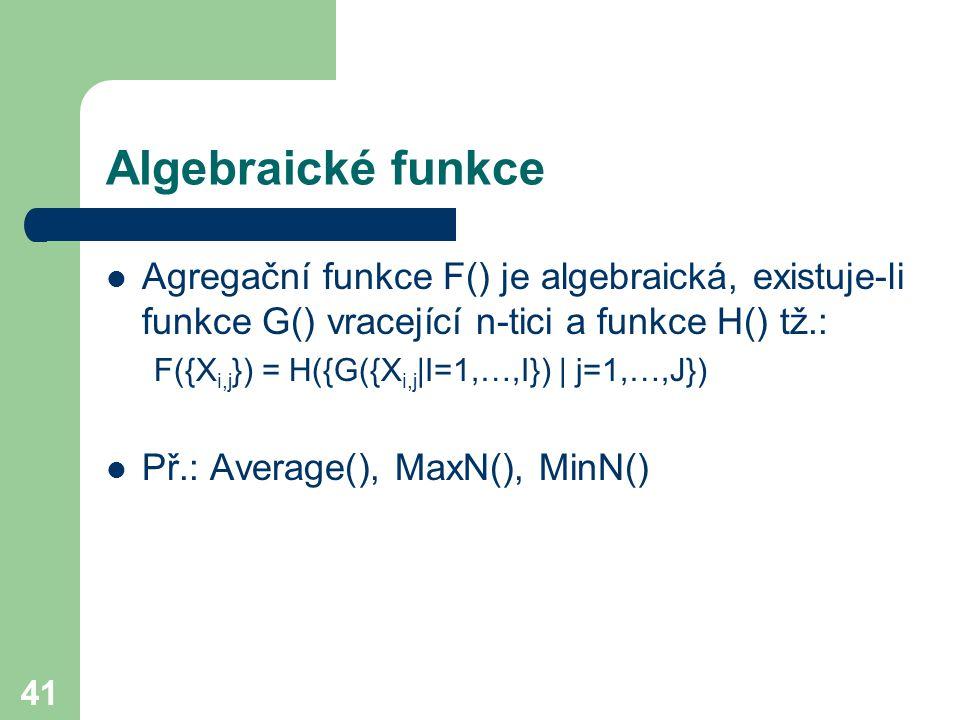 Algebraické funkce Agregační funkce F() je algebraická, existuje-li funkce G() vracející n-tici a funkce H() tž.: