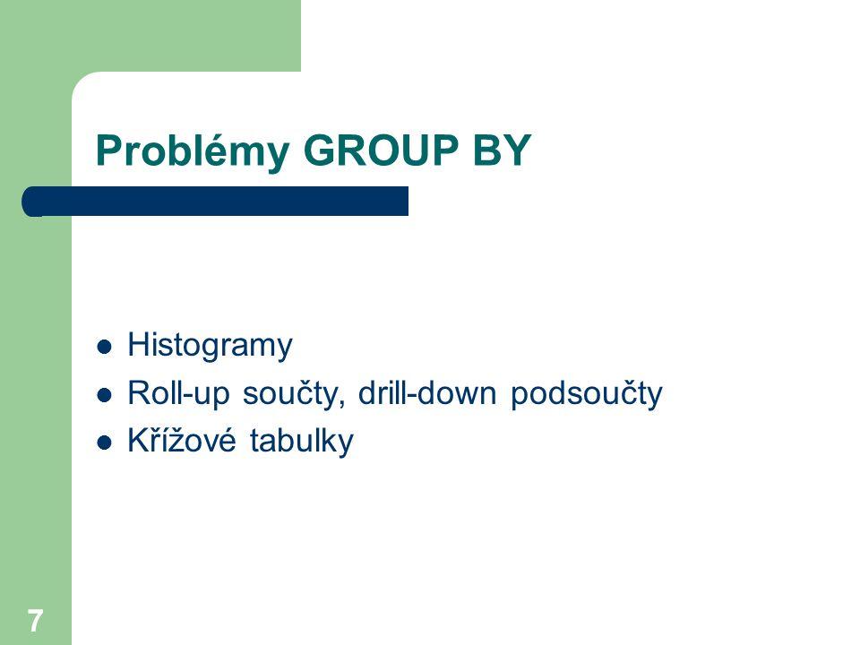 Problémy GROUP BY Histogramy Roll-up součty, drill-down podsoučty