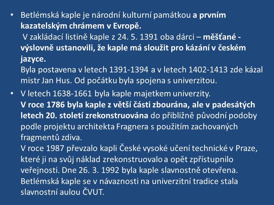 Betlémská kaple je národní kulturní památkou a prvním kazatelským chrámem v Evropě. V zakládací listině kaple z 24. 5. 1391 oba dárci – měšťané - výslovně ustanovili, že kaple má sloužit pro kázání v českém jazyce. Byla postavena v letech 1391-1394 a v letech 1402-1413 zde kázal mistr Jan Hus. Od počátku byla spojena s univerzitou.