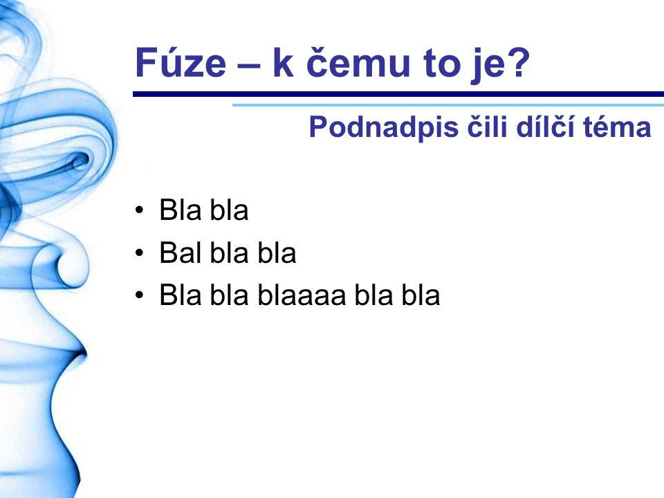 Fúze – k čemu to je Podnadpis čili dílčí téma Bla bla Bal bla bla