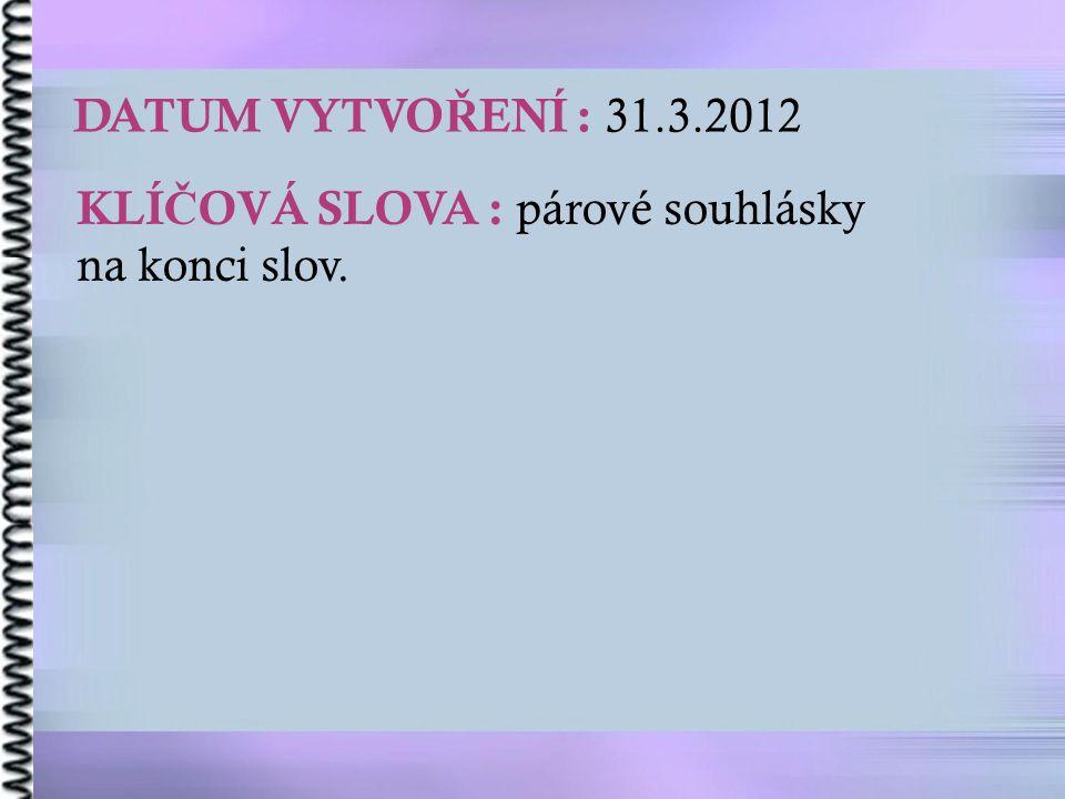 DATUM VYTVOŘENÍ : 31.3.2012 KLÍČOVÁ SLOVA : párové souhlásky na konci slov.
