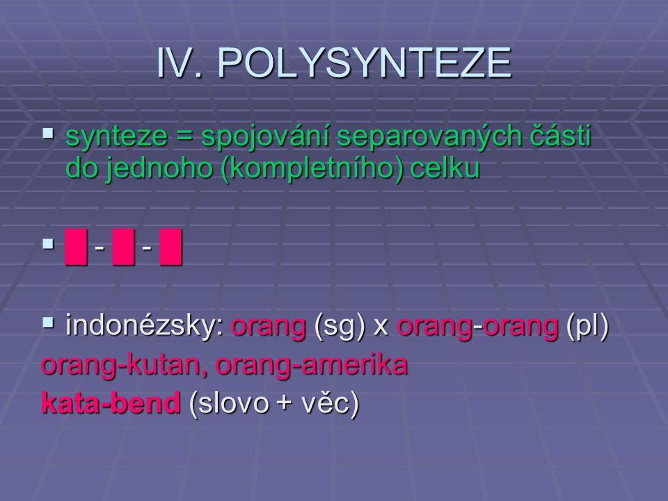 IV. POLYSYNTEZE synteze = spojování separovaných části do jednoho (kompletního) celku. █ - █ - █ indonézsky: orang (sg) x orang-orang (pl)