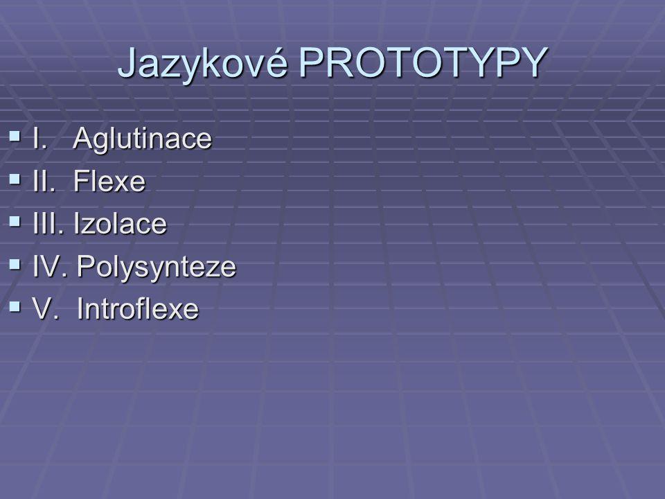 Jazykové PROTOTYPY I. Aglutinace II. Flexe III. Izolace