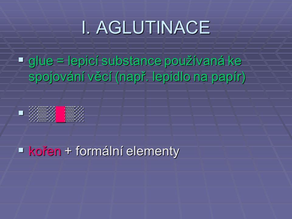 I. AGLUTINACE glue = lepicí substance používaná ke spojování věcí (např.