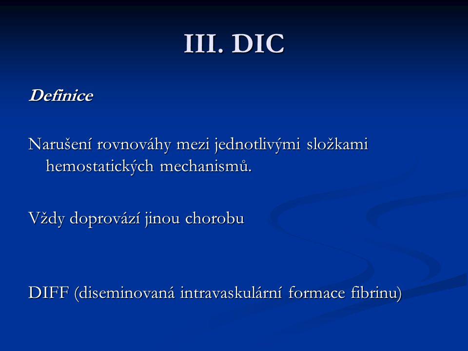 III. DIC Definice Narušení rovnováhy mezi jednotlivými složkami hemostatických mechanismů. Vždy doprovází jinou chorobu.