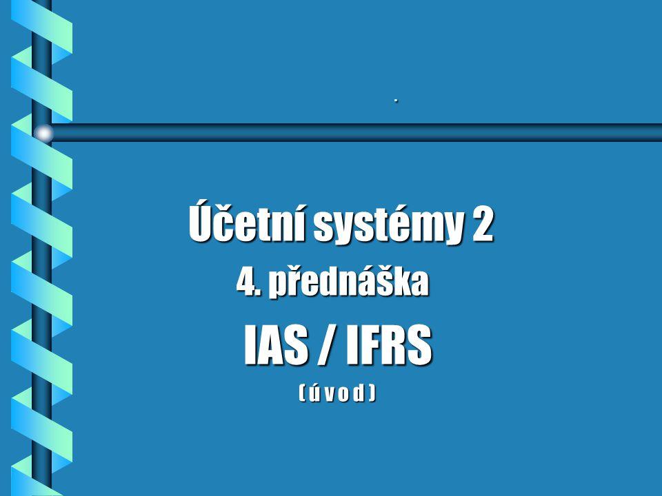 . Účetní systémy 2 4. přednáška IAS / IFRS ( ú v o d )