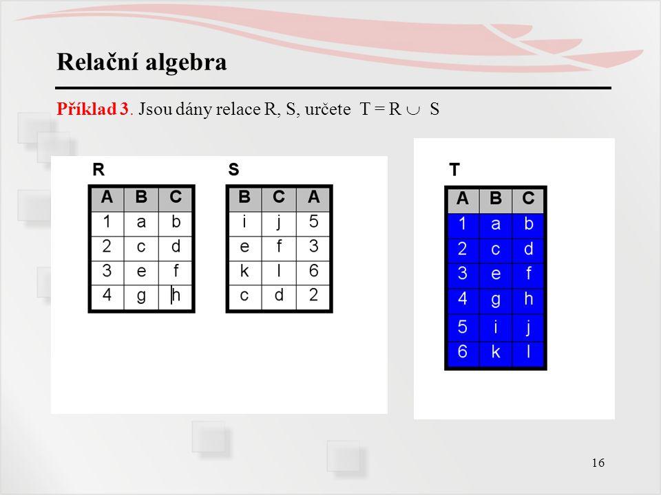Relační algebra Příklad 3. Jsou dány relace R, S, určete T = R  S