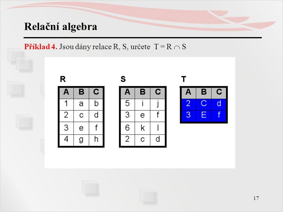 Relační algebra Příklad 4. Jsou dány relace R, S, určete T = R  S